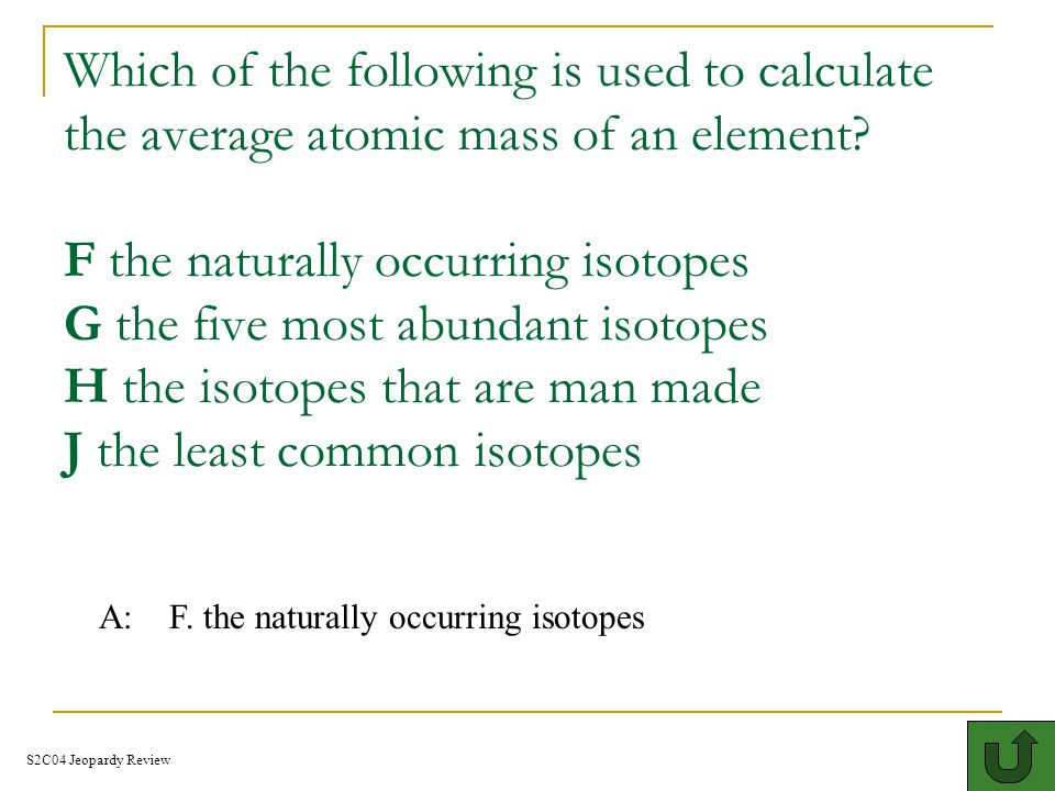 Which of the following is used to calculate the average atomic mass of an element F the naturally occurring isotopes G the five most abundant isotopes H the isotopes that are man made J the least common isotopes