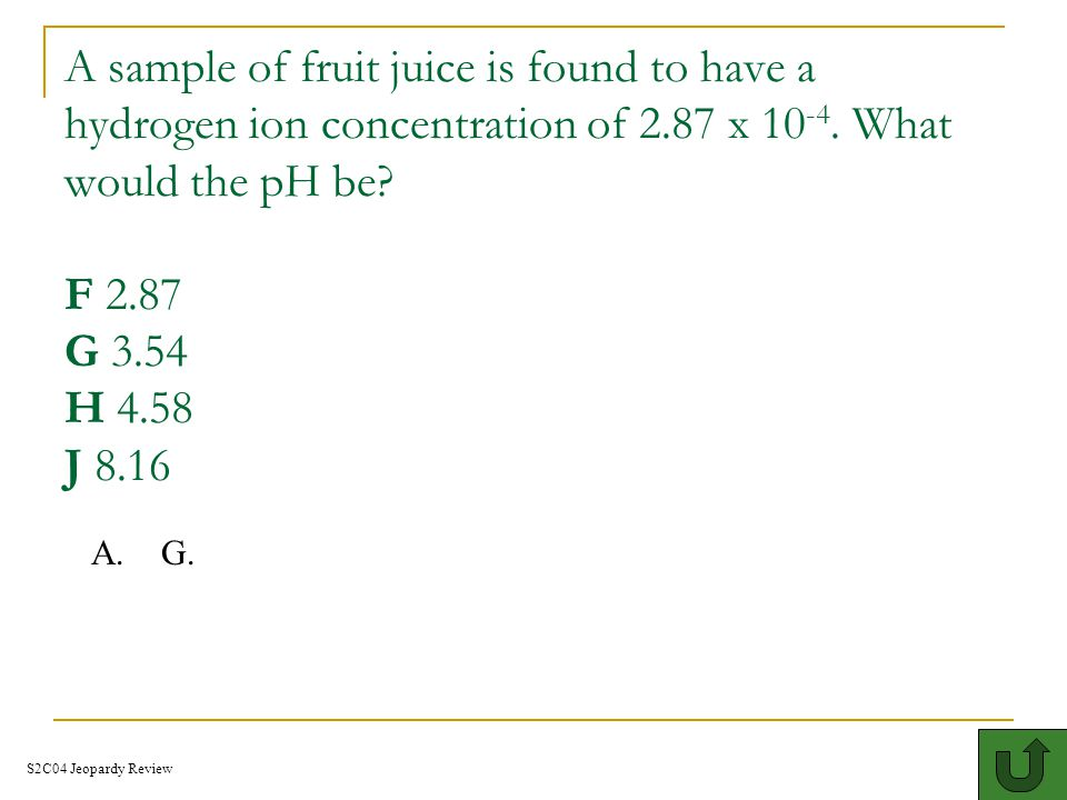 A sample of fruit juice is found to have a hydrogen ion concentration of 2.87 x 10-4. What would the pH be F 2.87 G 3.54 H 4.58 J 8.16