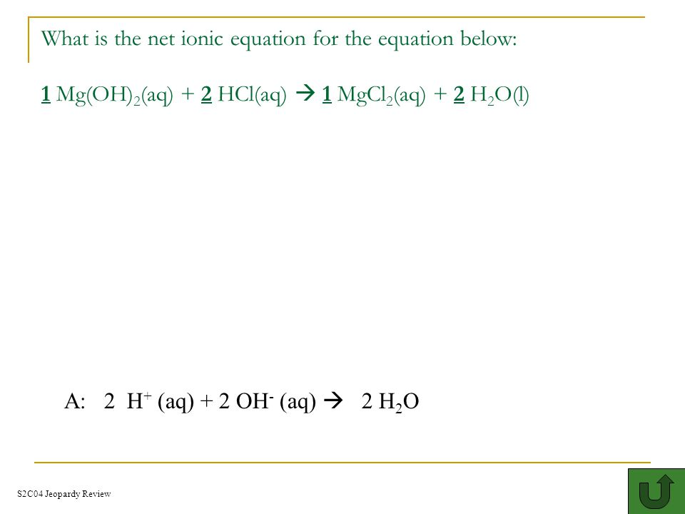 What is the net ionic equation for the equation below: 1 Mg(OH)2(aq) + 2 HCl(aq)  1 MgCl2(aq) + 2 H2O(l)