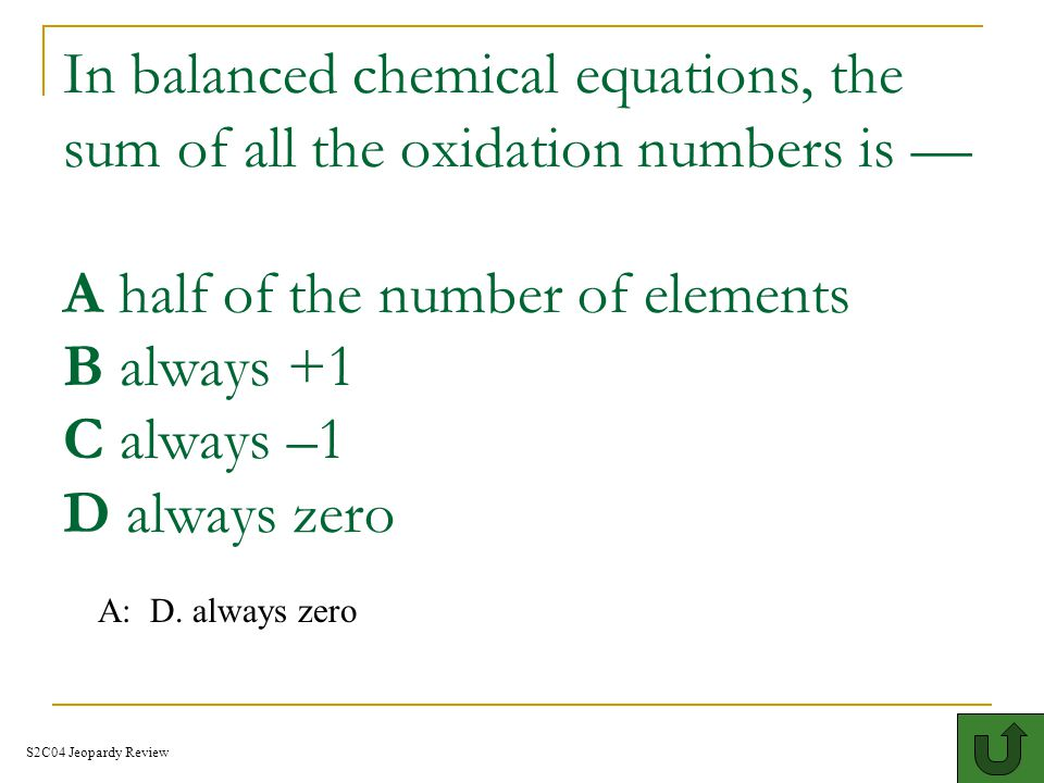 In balanced chemical equations, the sum of all the oxidation numbers is — A half of the number of elements B always +1 C always –1 D always zero0