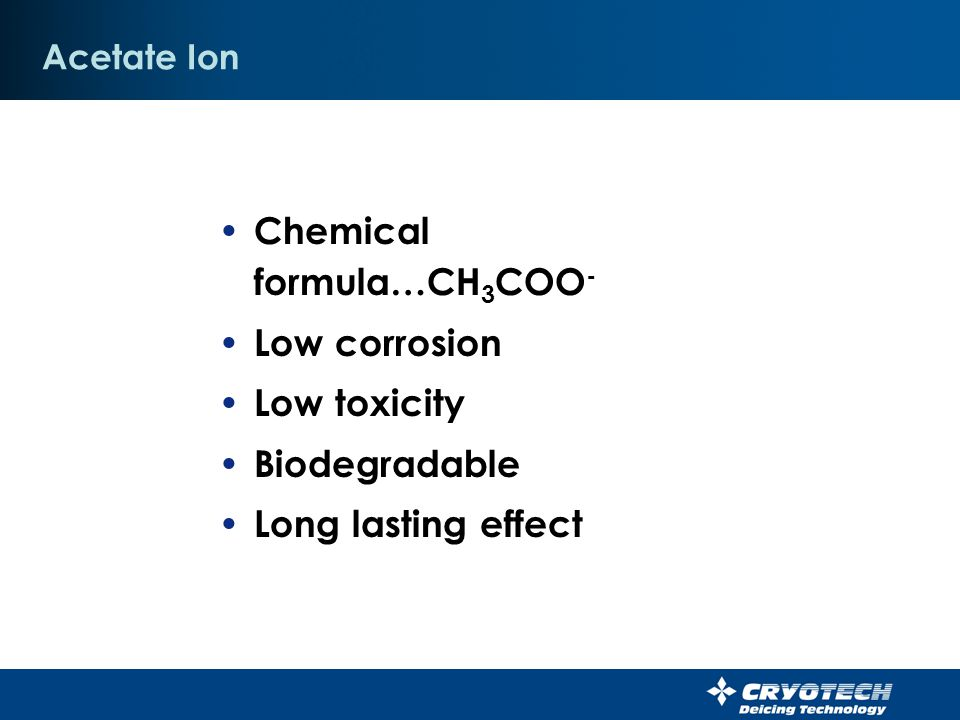 Chemical formula…CH3COO- Low corrosion Low toxicity Biodegradable