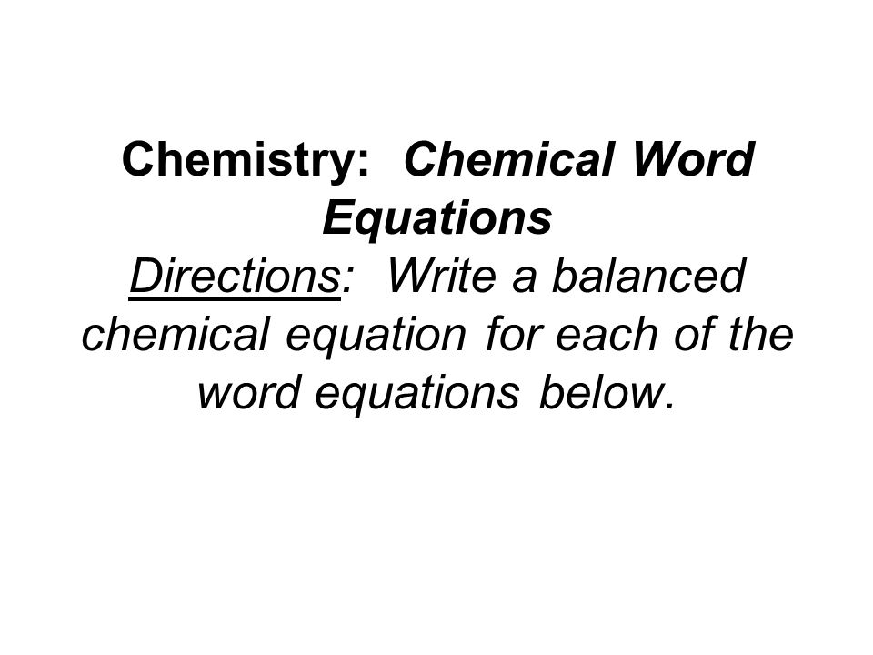 Chemistry: Chemical Word Equations Directions: Write a balanced chemical equation for each of the word equations below.