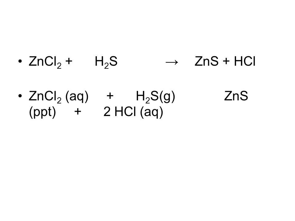 ZnCl2 + H2S → ZnS + HCl ZnCl2 (aq) + H2S(g) ZnS (ppt) + 2 HCl (aq)