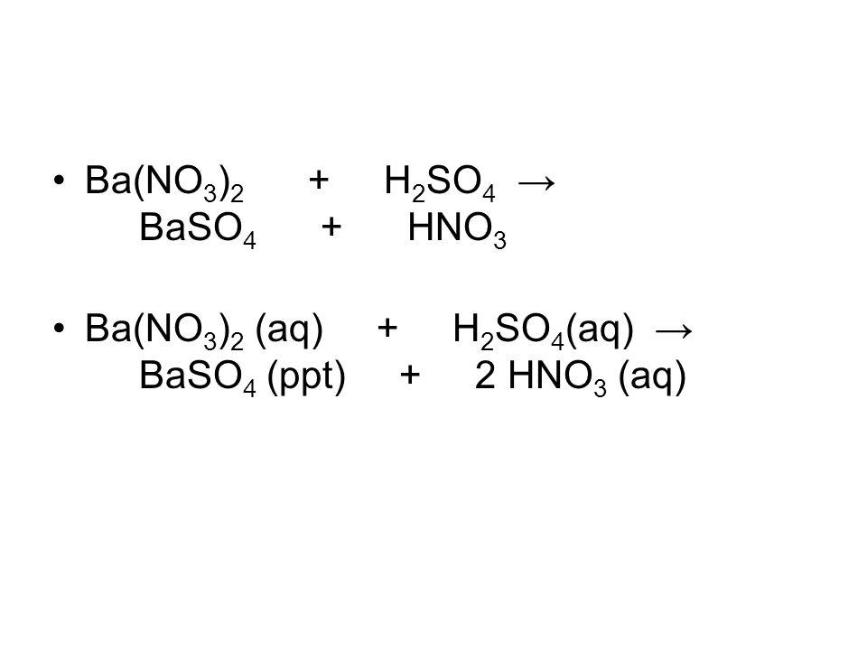 Ba(NO3)2 + H2SO4 → BaSO4 + HNO3 Ba(NO3)2 (aq) + H2SO4(aq) → BaSO4 (ppt) + 2 HNO3 (aq)