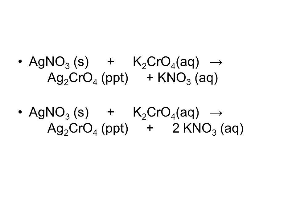 AgNO3 (s) + K2CrO4(aq) → Ag2CrO4 (ppt) + KNO3 (aq)