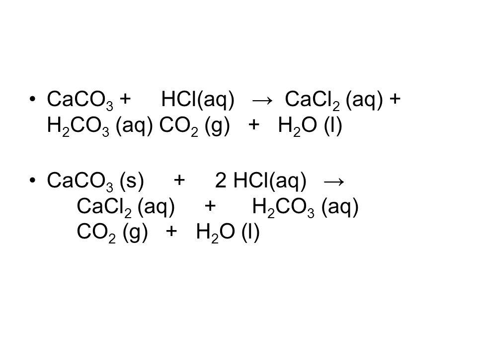 CaCO3 + HCl(aq) → CaCl2 (aq) + H2CO3 (aq) CO2 (g) + H2O (l)