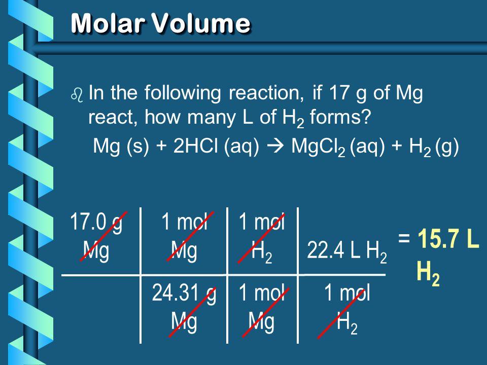 Molar Volume = 15.7 L H2 17.0 g Mg 1 mol Mg 24.31 g 1 mol H2 Mg