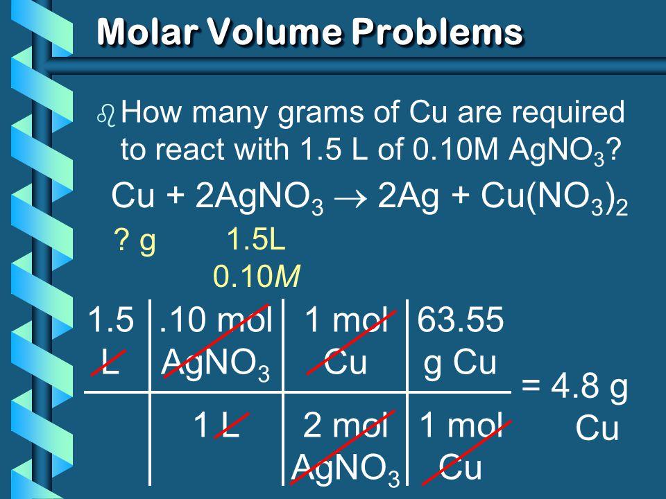 Molar Volume Problems Cu + 2AgNO3  2Ag + Cu(NO3)2 1.5 L .10 mol AgNO3