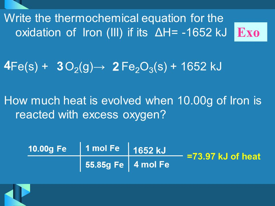 Write the thermochemical equation for the oxidation of Iron (III) if its ΔH= -1652 kJ Fe(s) + O2(g)→ Fe2O3(s) + 1652 kJ How much heat is evolved when 10.00g of Iron is reacted with excess oxygen
