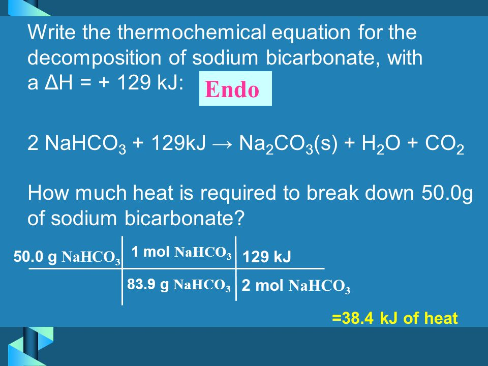 Write the thermochemical equation for the decomposition of sodium bicarbonate, with a ΔH = + 129 kJ: 2 NaHCO3 + 129kJ → Na2CO3(s) + H2O + CO2 How much heat is required to break down 50.0g of sodium bicarbonate