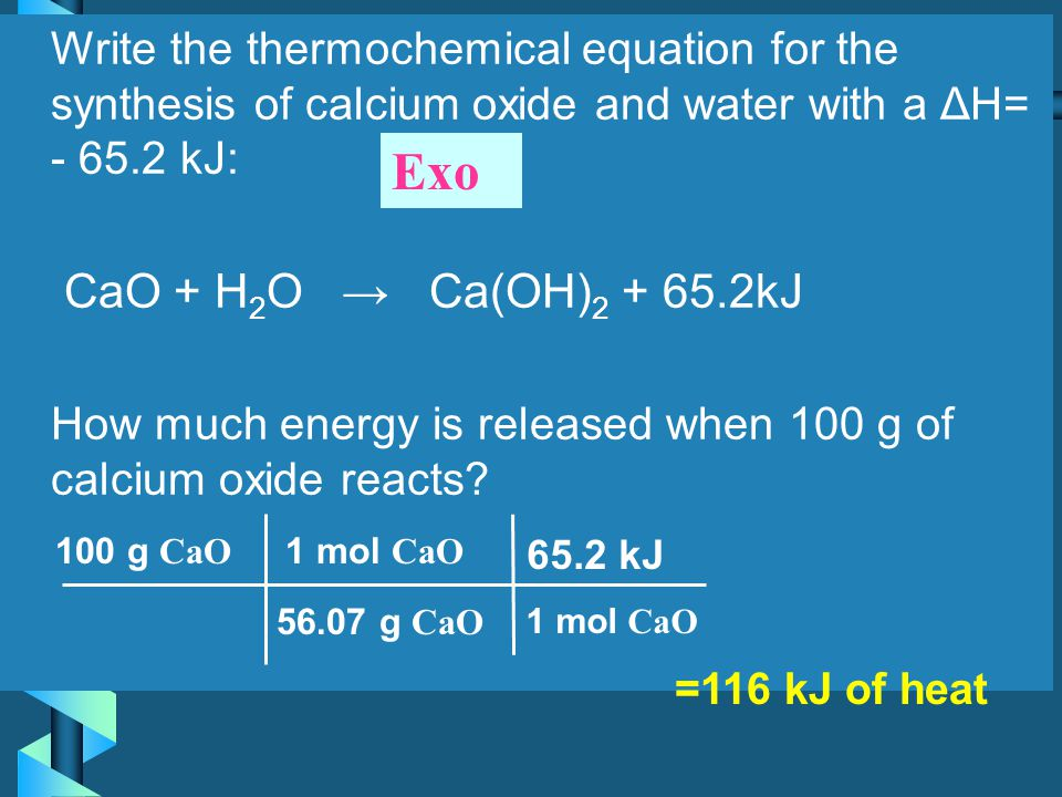 Write the thermochemical equation for the synthesis of calcium oxide and water with a ΔH= - 65.2 kJ: CaO + H2O → Ca(OH)2 + 65.2kJ How much energy is released when 100 g of calcium oxide reacts