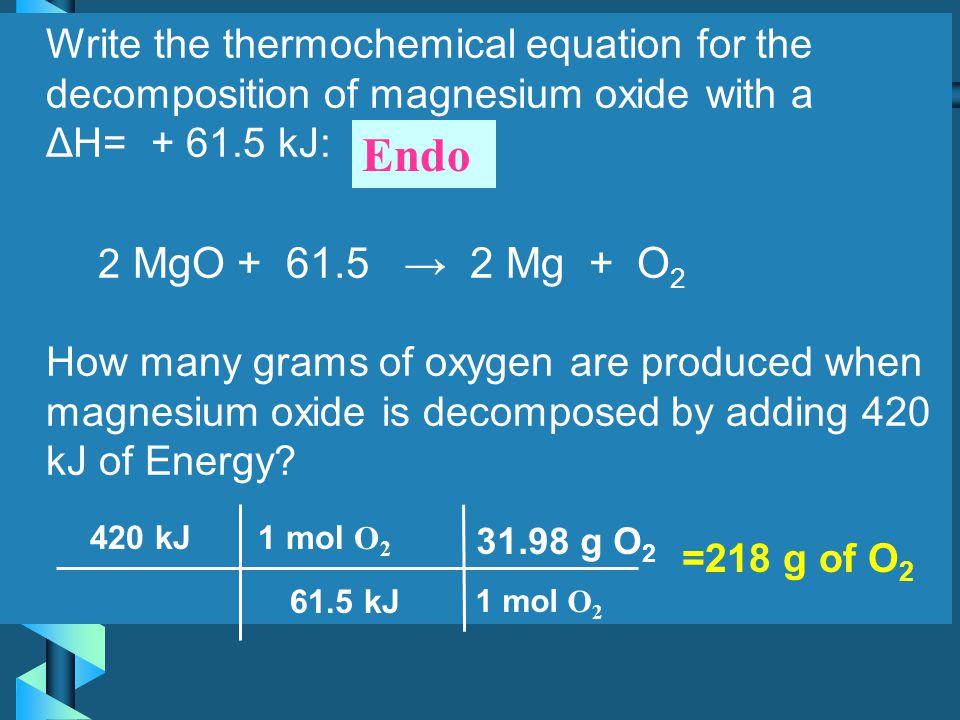 Write the thermochemical equation for the decomposition of magnesium oxide with a ΔH= + 61.5 kJ: 2 MgO + 61.5 → 2 Mg + O2 How many grams of oxygen are produced when magnesium oxide is decomposed by adding 420 kJ of Energy