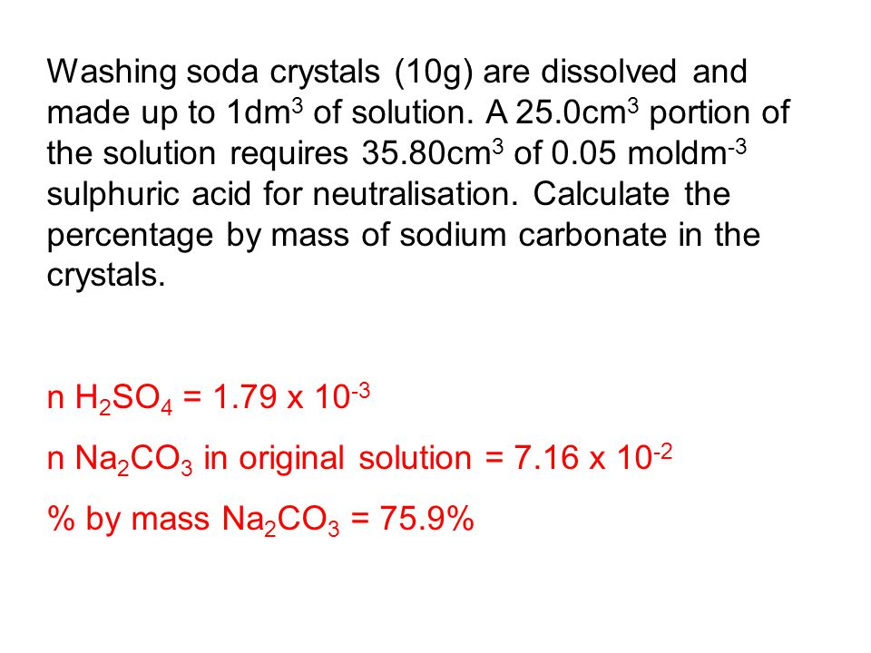 Washing soda crystals (10g) are dissolved and made up to 1dm3 of solution. A 25.0cm3 portion of the solution requires 35.80cm3 of 0.05 moldm-3 sulphuric acid for neutralisation. Calculate the percentage by mass of sodium carbonate in the crystals.