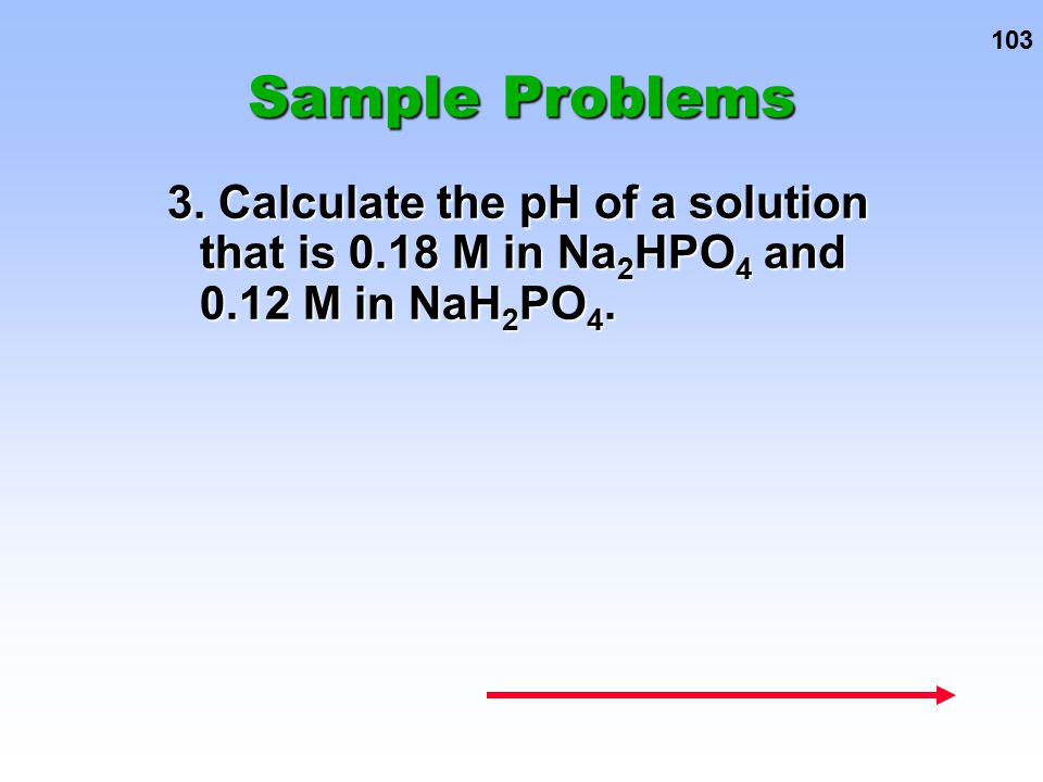 Sample Problems 3. Calculate the pH of a solution that is 0.18 M in Na2HPO4 and 0.12 M in NaH2PO4.