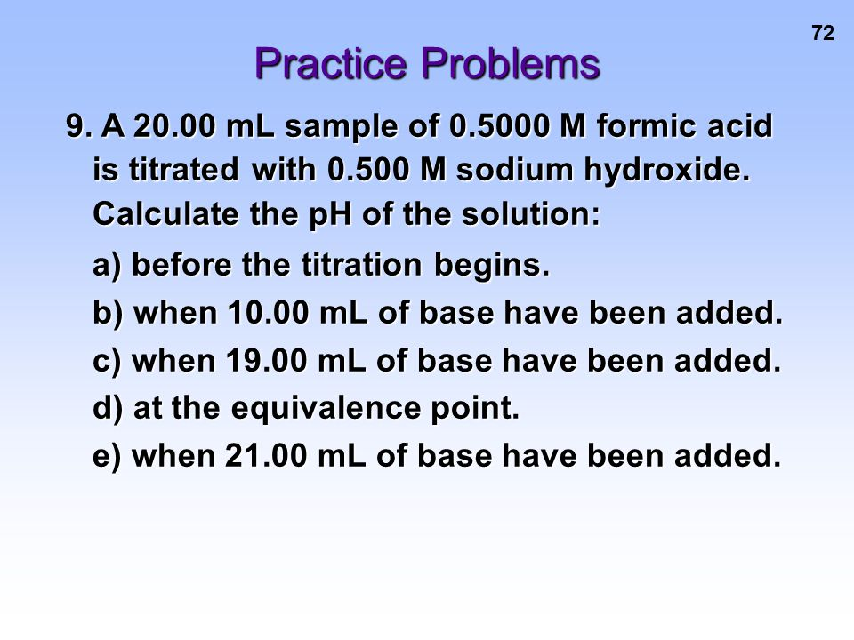 Practice Problems 9. A 20.00 mL sample of 0.5000 M formic acid is titrated with 0.500 M sodium hydroxide. Calculate the pH of the solution: