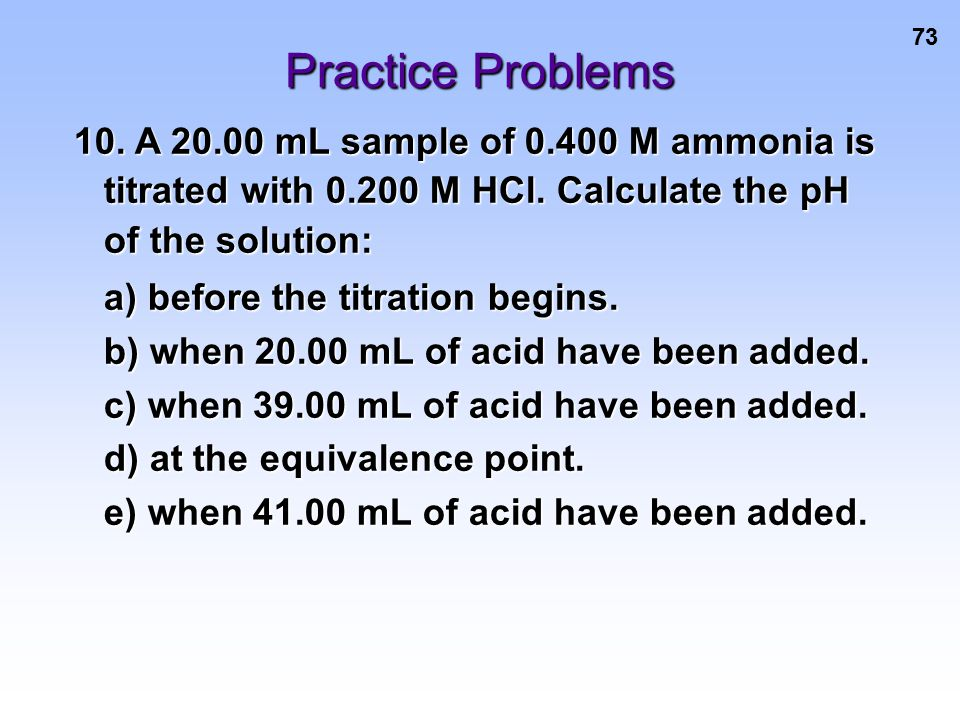 Practice Problems 10. A 20.00 mL sample of 0.400 M ammonia is titrated with 0.200 M HCl. Calculate the pH of the solution: