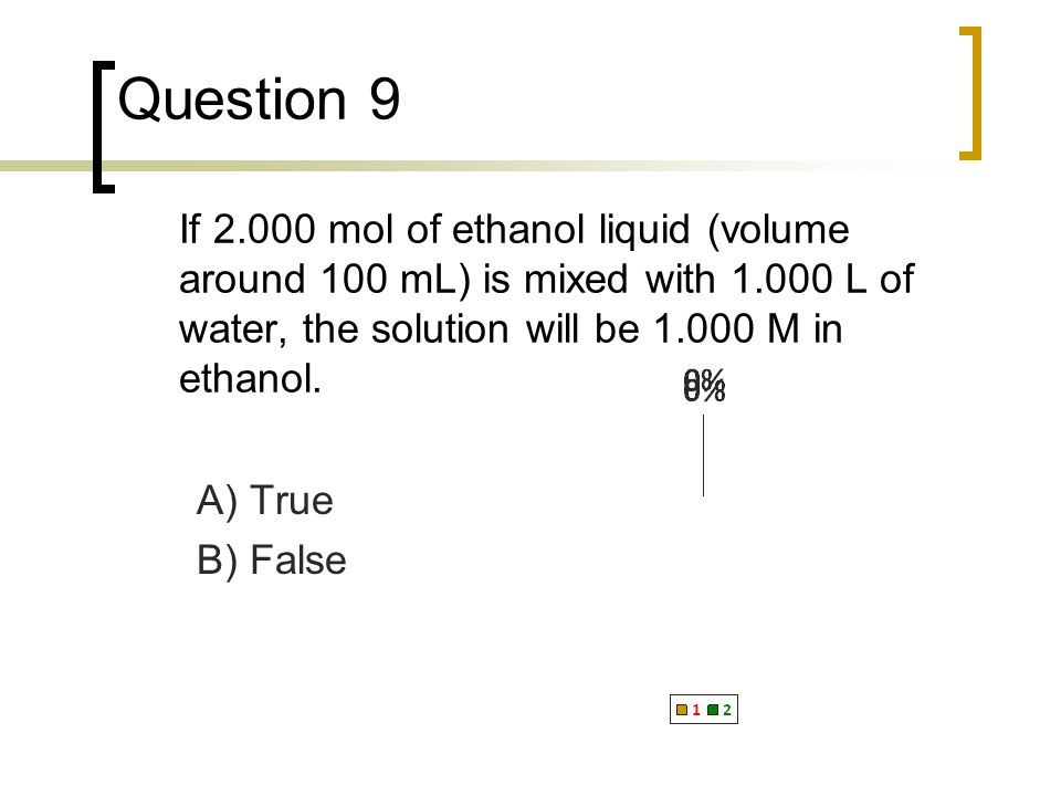Question 9 If 2.000 mol of ethanol liquid (volume around 100 mL) is mixed with 1.000 L of water, the solution will be 1.000 M in ethanol.