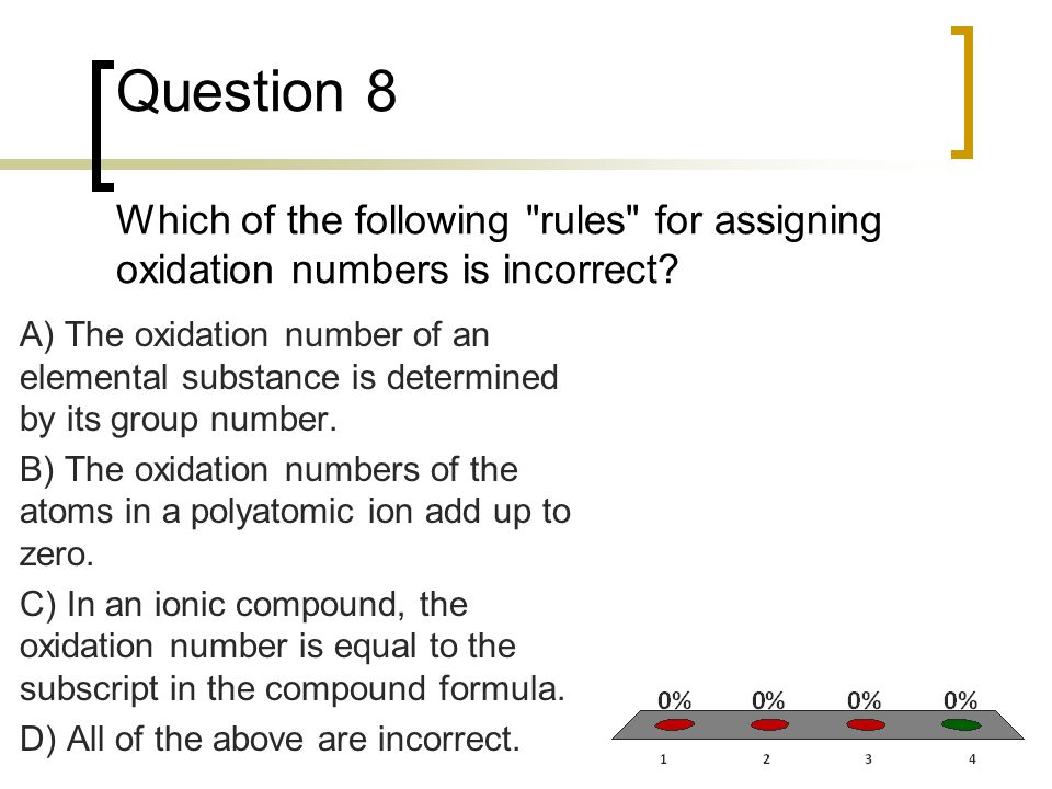 Question 8 Which of the following rules for assigning oxidation numbers is incorrect
