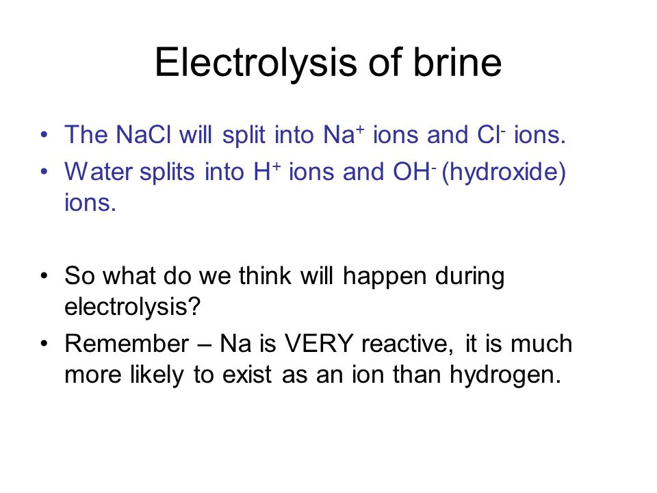 Electrolysis of brine The NaCl will split into Na+ ions and Cl- ions.