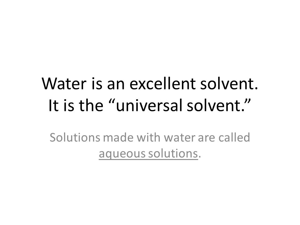 Water is an excellent solvent. It is the universal solvent.