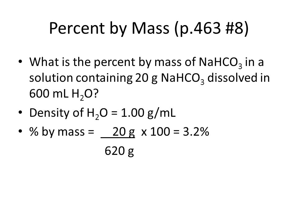 Percent by Mass (p.463 #8) What is the percent by mass of NaHCO3 in a solution containing 20 g NaHCO3 dissolved in 600 mL H2O