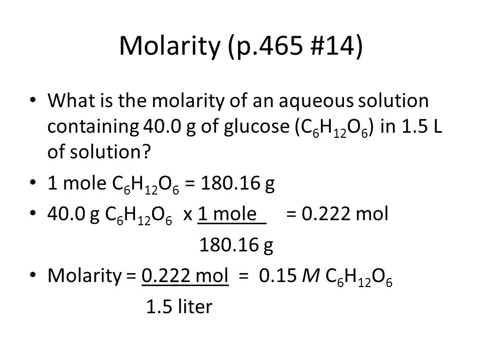 Molarity (p.465 #14) What is the molarity of an aqueous solution containing 40.0 g of glucose (C6H12O6) in 1.5 L of solution