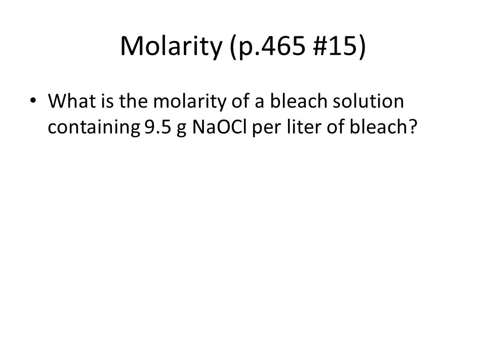 Molarity (p.465 #15) What is the molarity of a bleach solution containing 9.5 g NaOCl per liter of bleach