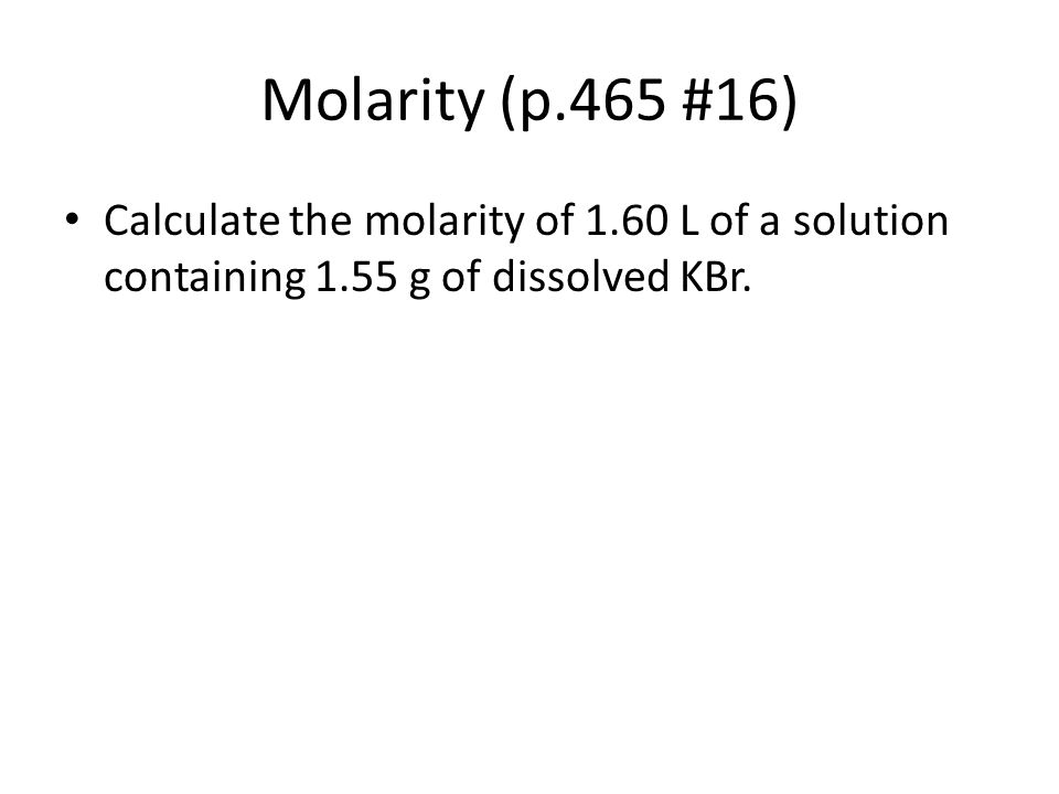 Molarity (p.465 #16) Calculate the molarity of 1.60 L of a solution containing 1.55 g of dissolved KBr.