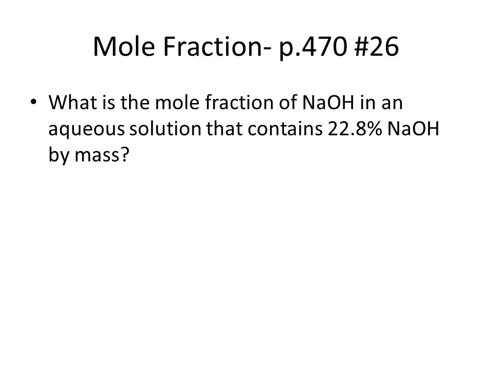 Mole Fraction- p.470 #26 What is the mole fraction of NaOH in an aqueous solution that contains 22.8% NaOH by mass