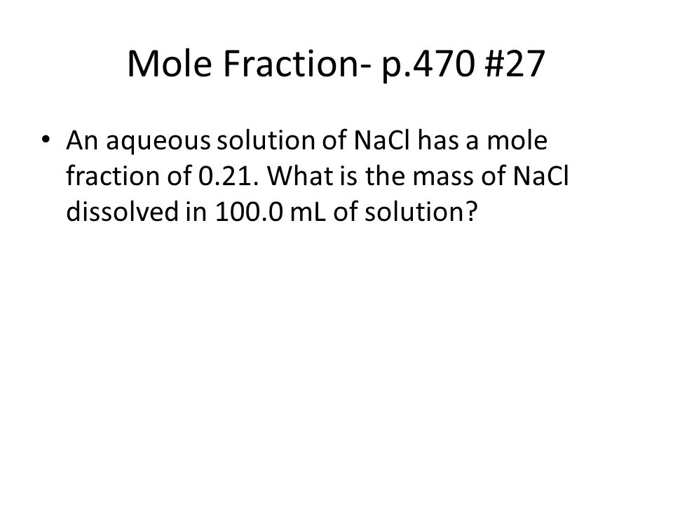 Mole Fraction- p.470 #27 An aqueous solution of NaCl has a mole fraction of 0.21.