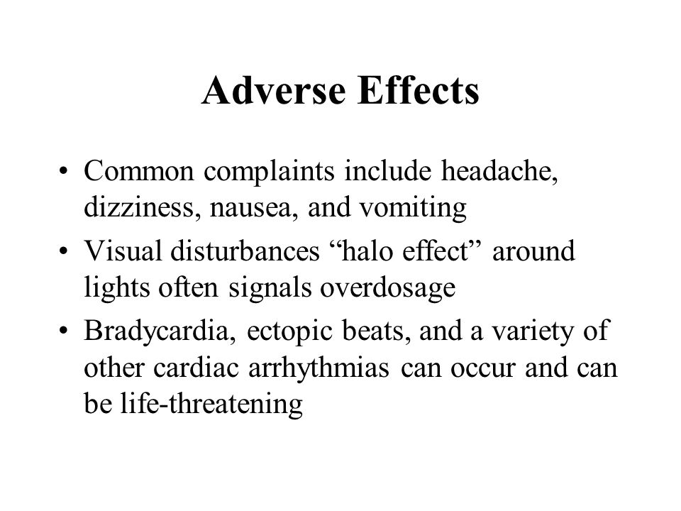 Adverse Effects Common complaints include headache, dizziness, nausea, and vomiting.