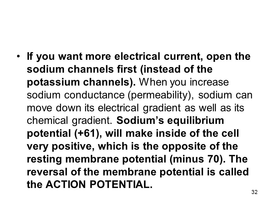 If you want more electrical current, open the sodium channels first (instead of the potassium channels).