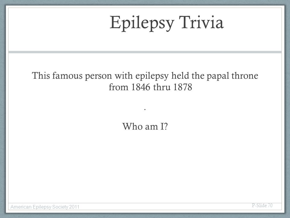 Epilepsy Trivia This famous person with epilepsy held the papal throne from 1846 thru 1878 . Who am I