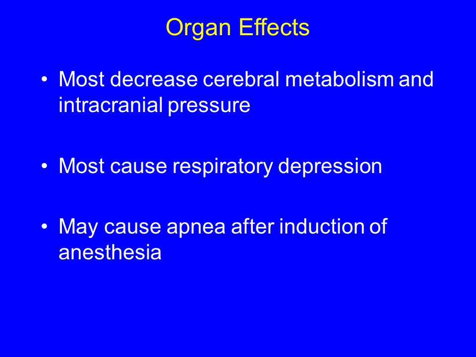 Organ Effects Most decrease cerebral metabolism and intracranial pressure. Most cause respiratory depression.