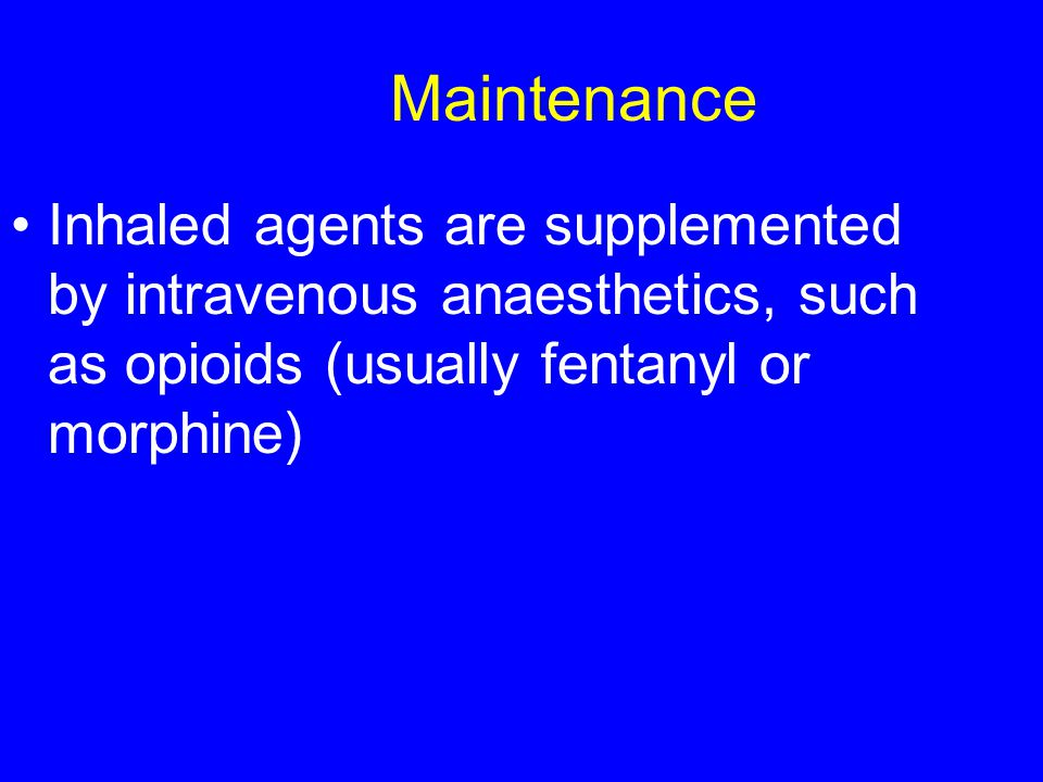 Maintenance Inhaled agents are supplemented by intravenous anaesthetics, such as opioids (usually fentanyl or morphine)