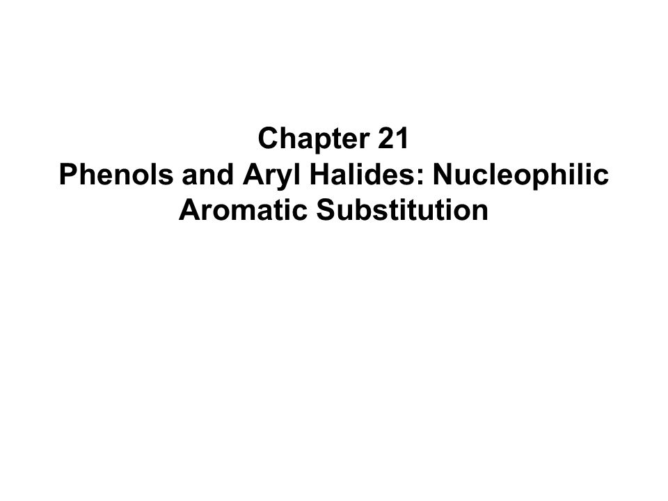 Chapter 21 Phenols and Aryl Halides: Nucleophilic Aromatic Substitution