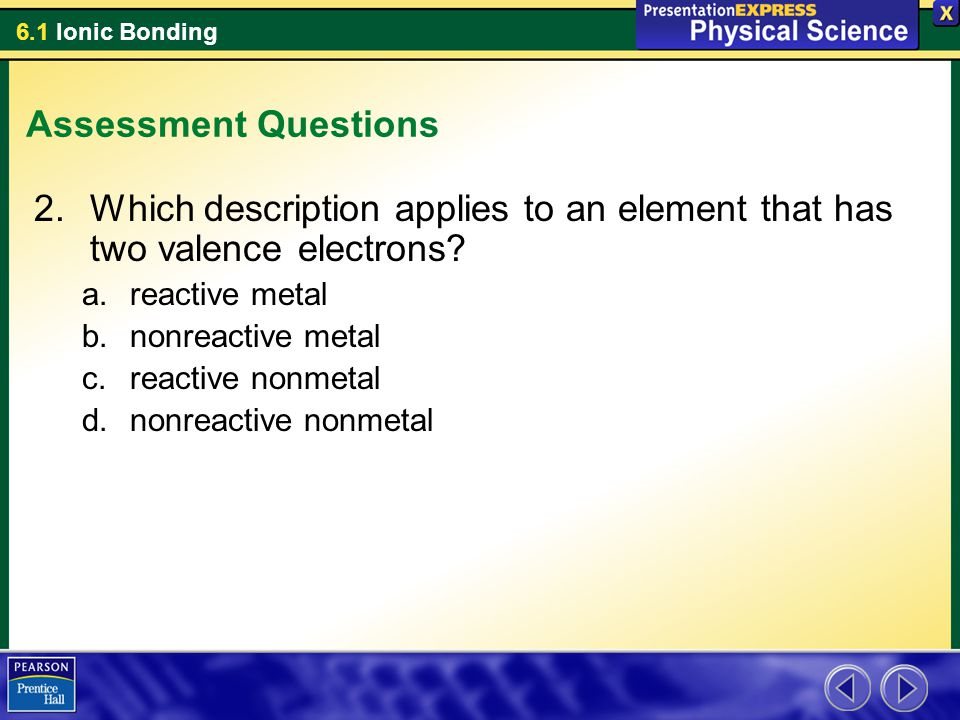 Assessment Questions Which description applies to an element that has two valence electrons reactive metal.