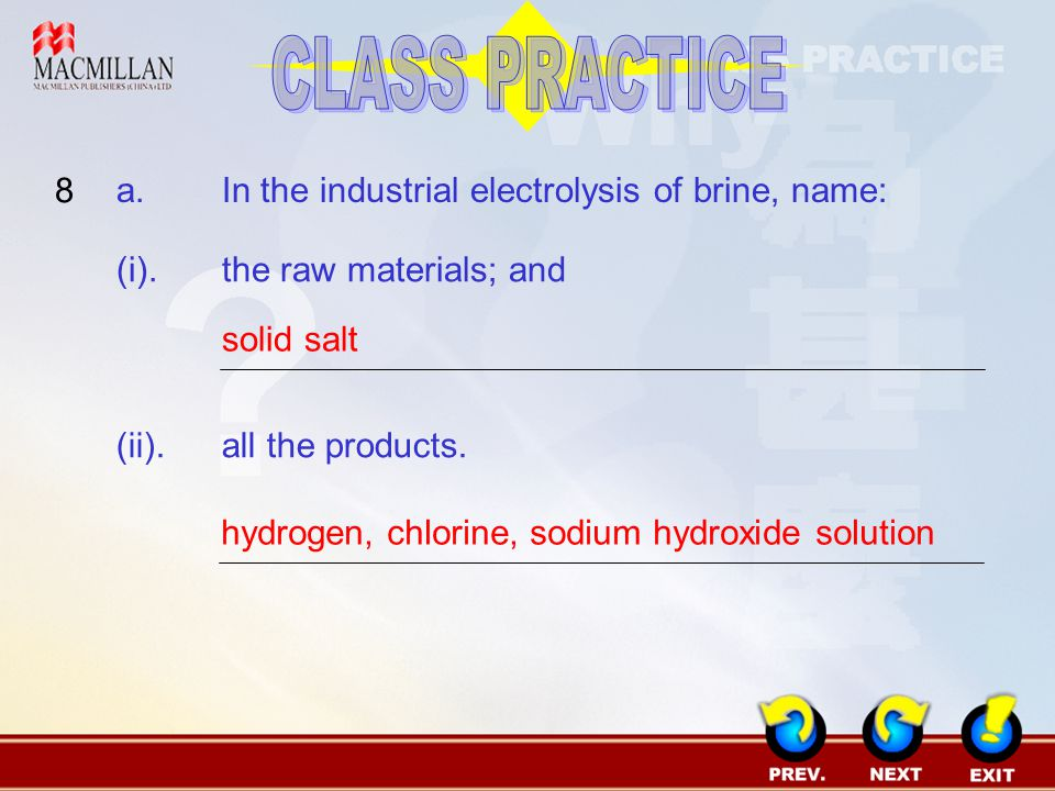 CLASS PRACTICE 8 a. In the industrial electrolysis of brine, name:
