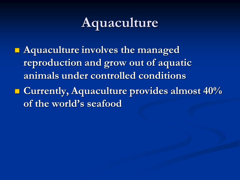 Aquaculture Aquaculture involves the managed reproduction and grow out of aquatic animals under controlled conditions.