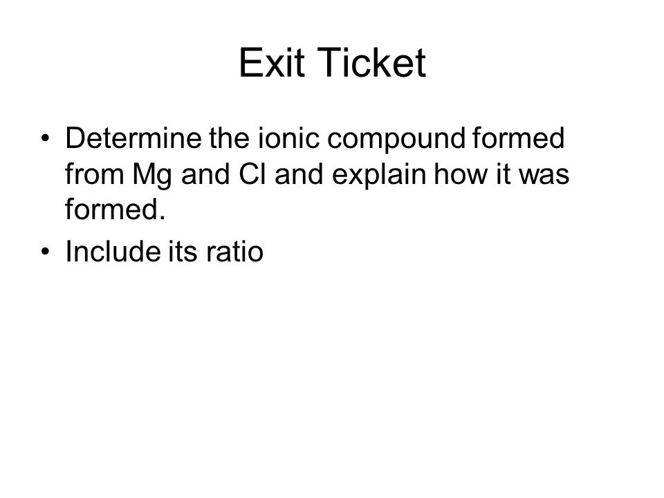 Exit Ticket Determine the ionic compound formed from Mg and Cl and explain how it was formed.