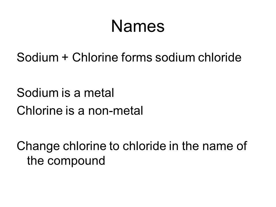 Names Sodium + Chlorine forms sodium chloride Sodium is a metal