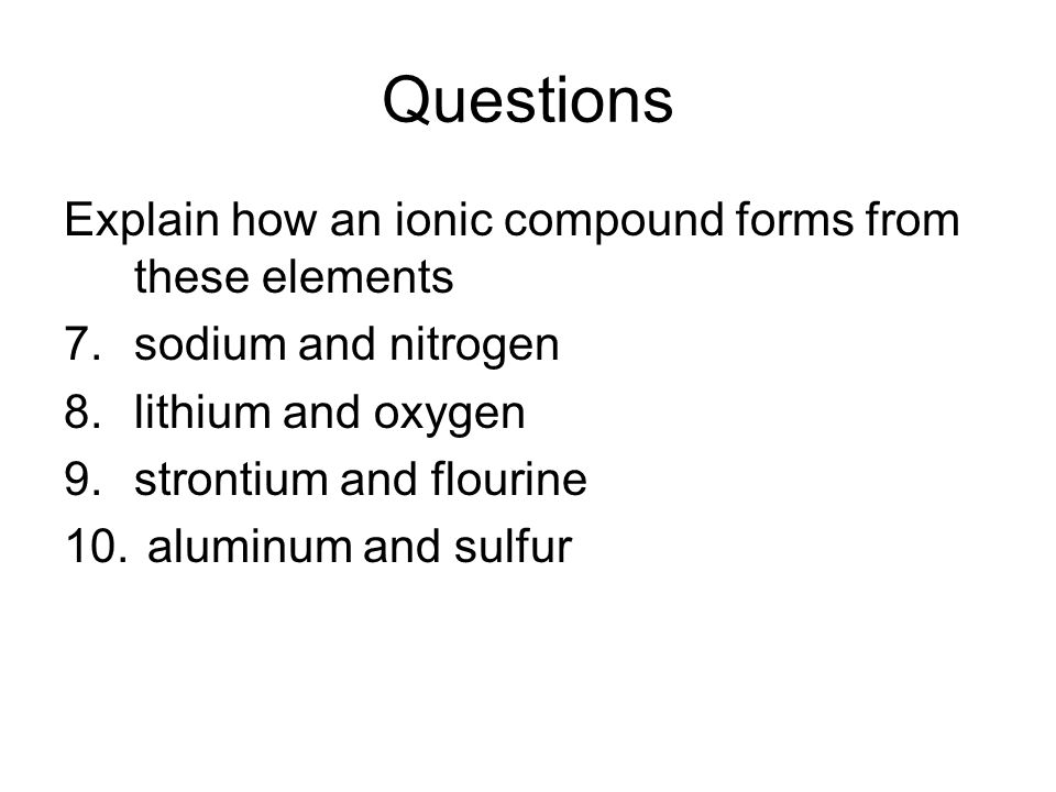 Questions Explain how an ionic compound forms from these elements