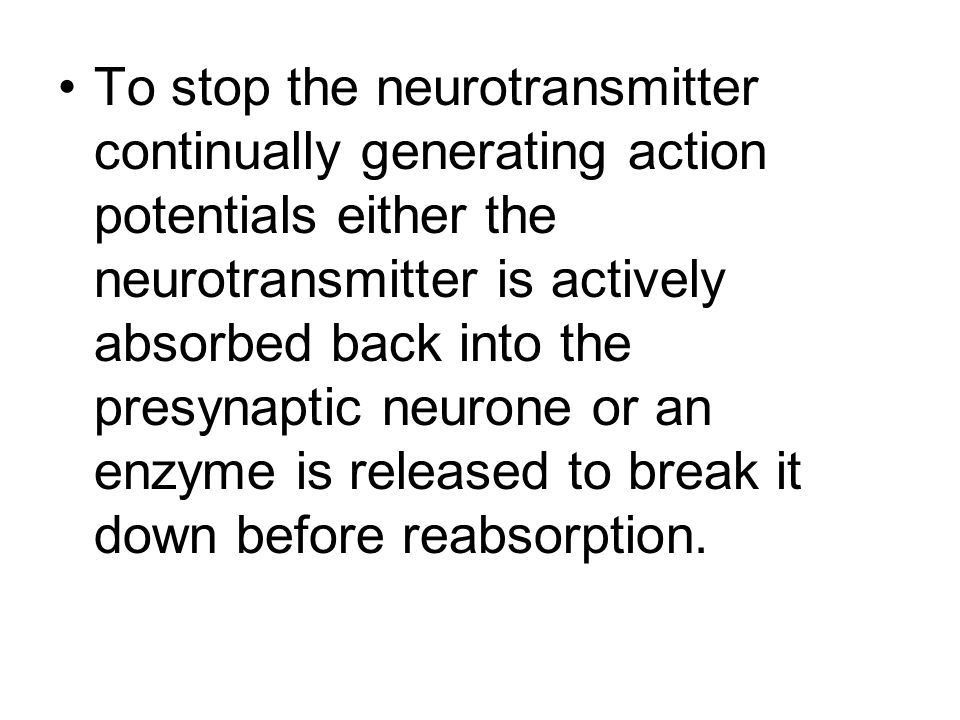 To stop the neurotransmitter continually generating action potentials either the neurotransmitter is actively absorbed back into the presynaptic neurone or an enzyme is released to break it down before reabsorption.