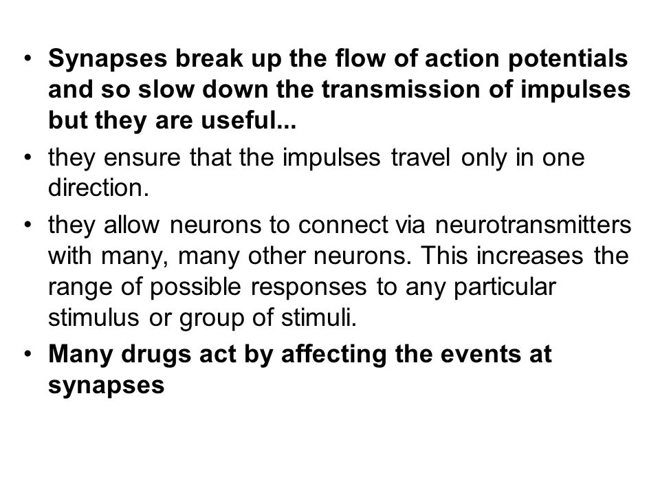 Synapses break up the flow of action potentials and so slow down the transmission of impulses but they are useful...