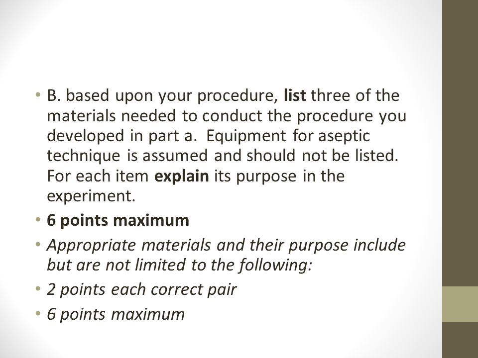 B. based upon your procedure, list three of the materials needed to conduct the procedure you developed in part a. Equipment for aseptic technique is assumed and should not be listed. For each item explain its purpose in the experiment.