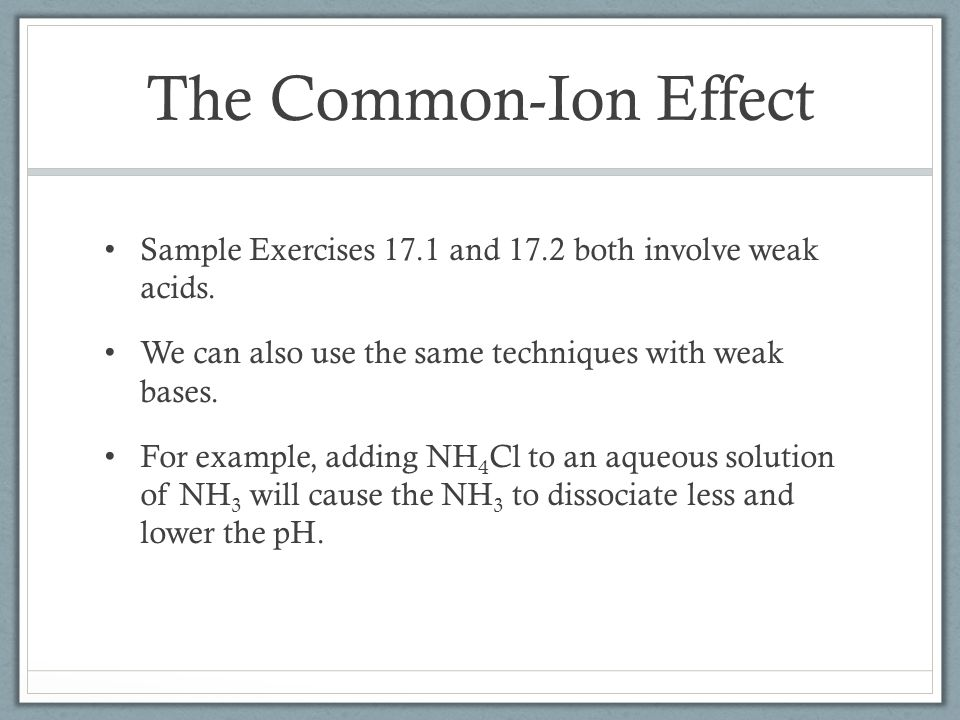 The Common-Ion Effect Sample Exercises 17.1 and 17.2 both involve weak acids. We can also use the same techniques with weak bases.