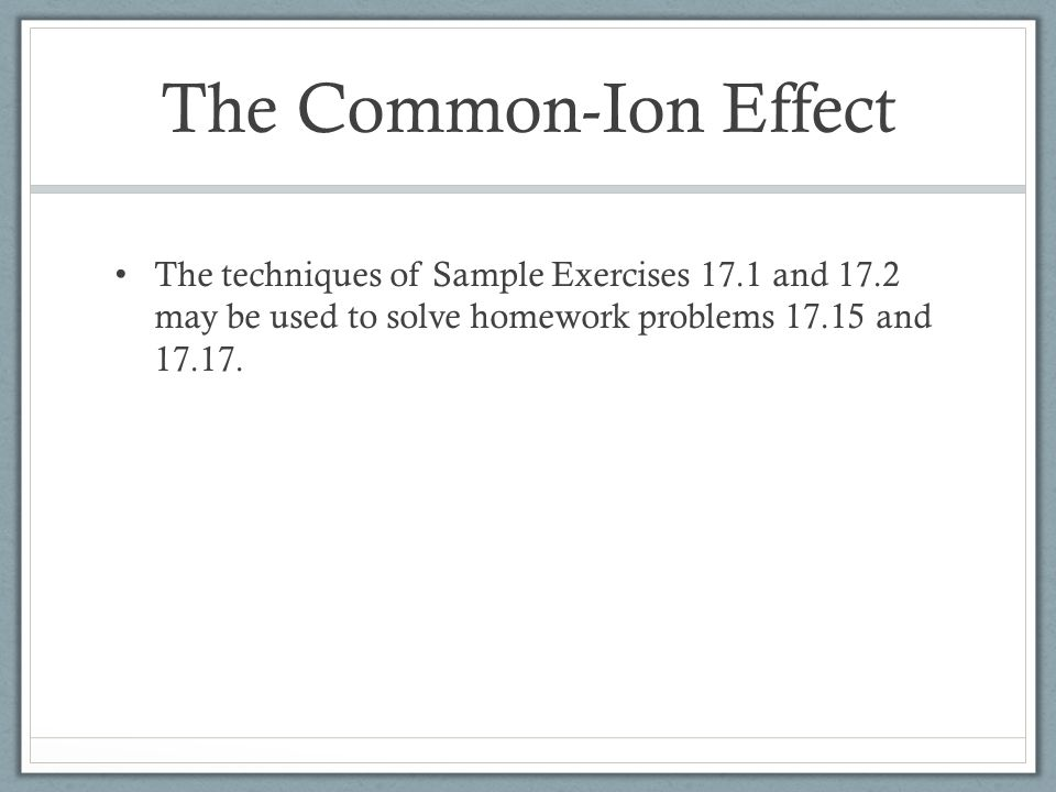 The Common-Ion Effect The techniques of Sample Exercises 17.1 and 17.2 may be used to solve homework problems 17.15 and 17.17.