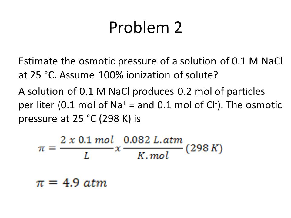 Problem 2 Estimate the osmotic pressure of a solution of 0.1 M NaCl at 25 °C. Assume 100% ionization of solute