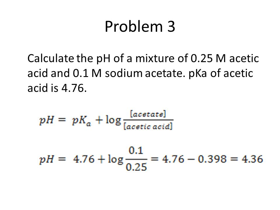 Problem 3 Calculate the pH of a mixture of 0.25 M acetic acid and 0.1 M sodium acetate.