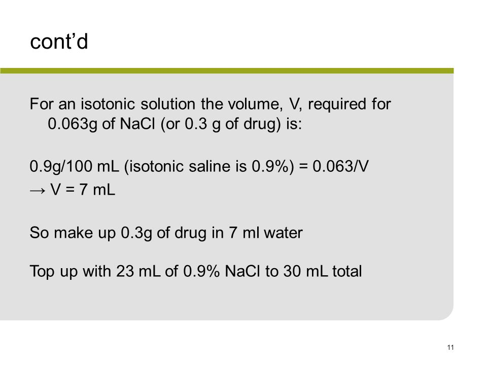 cont'd For an isotonic solution the volume, V, required for 0.063g of NaCl (or 0.3 g of drug) is: 0.9g/100 mL (isotonic saline is 0.9%) = 0.063/V.